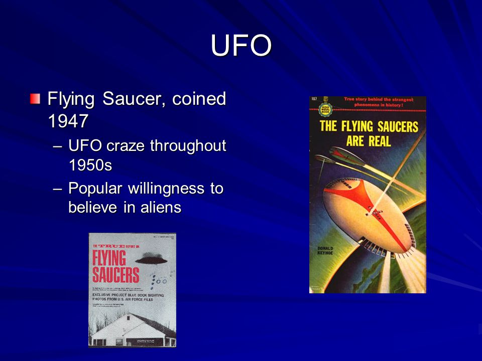 UFO Flying Saucer, coined 1947 –UFO craze throughout 1950s –Popular willingness to believe in aliens