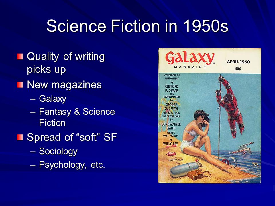 Science Fiction in 1950s Quality of writing picks up New magazines –Galaxy –Fantasy & Science Fiction Spread of soft SF –Sociology –Psychology, etc.