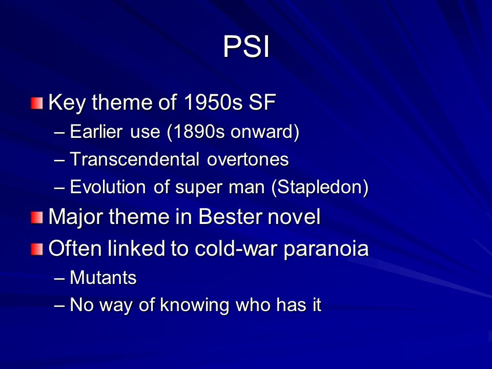 PSI Key theme of 1950s SF –Earlier use (1890s onward) –Transcendental overtones –Evolution of super man (Stapledon) Major theme in Bester novel Often linked to cold-war paranoia –Mutants –No way of knowing who has it