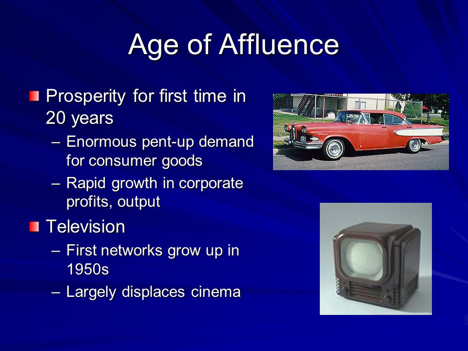 Age of Affluence Prosperity for first time in 20 years –Enormous pent-up demand for consumer goods –Rapid growth in corporate profits, output Television –First networks grow up in 1950s –Largely displaces cinema
