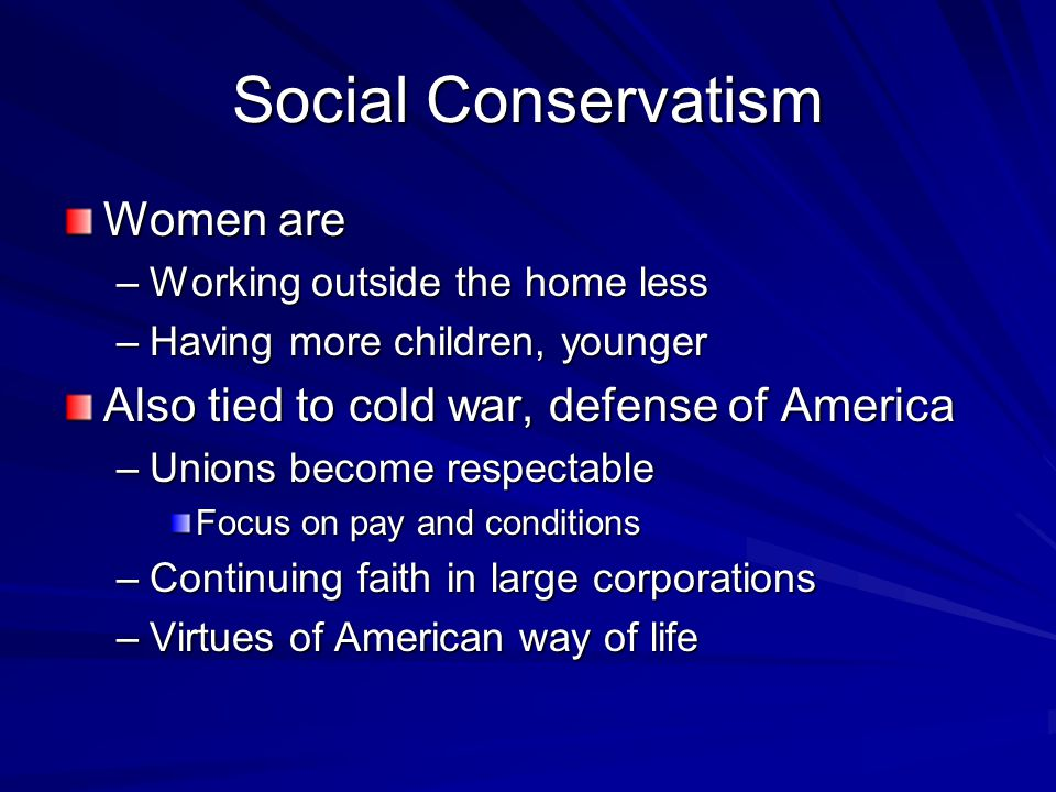 Social Conservatism Women are –Working outside the home less –Having more children, younger Also tied to cold war, defense of America –Unions become respectable Focus on pay and conditions –Continuing faith in large corporations –Virtues of American way of life