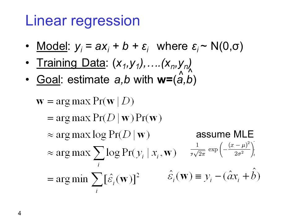 4 Linear regression Model: y i = ax i + b + ε i where ε i ~ N(0,σ) Training Data: (x 1,y 1 ),….(x n,y n ) Goal: estimate a,b with w=(a,b) ^ ^ assume MLE