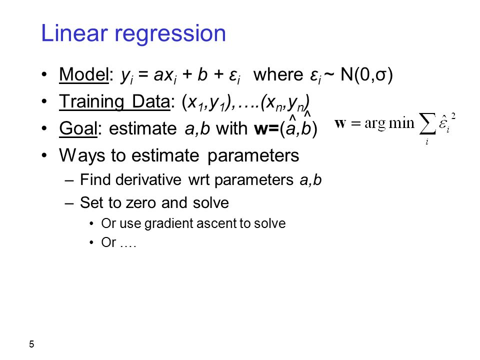 5 Linear regression Model: y i = ax i + b + ε i where ε i ~ N(0,σ) Training Data: (x 1,y 1 ),….(x n,y n ) Goal: estimate a,b with w=(a,b) Ways to estimate parameters –Find derivative wrt parameters a,b –Set to zero and solve Or use gradient ascent to solve Or ….