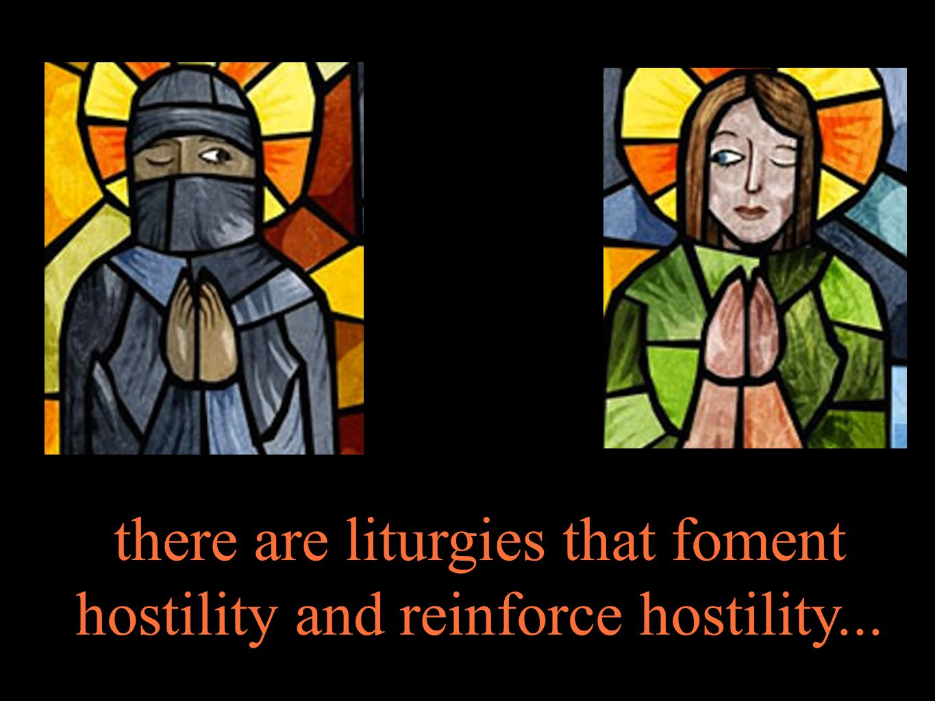 there are liturgies that foment hostility and reinforce hostility...