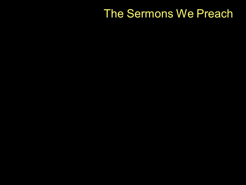 The Sermons We Preach