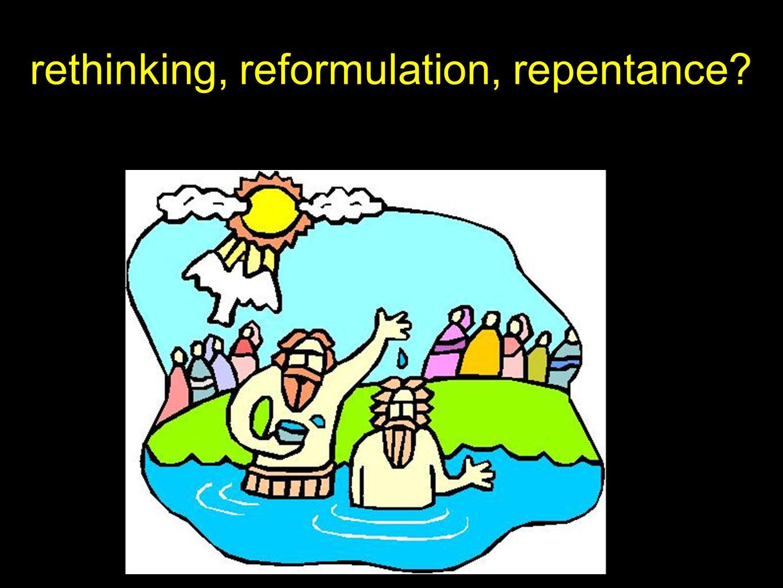 rethinking, reformulation, repentance?