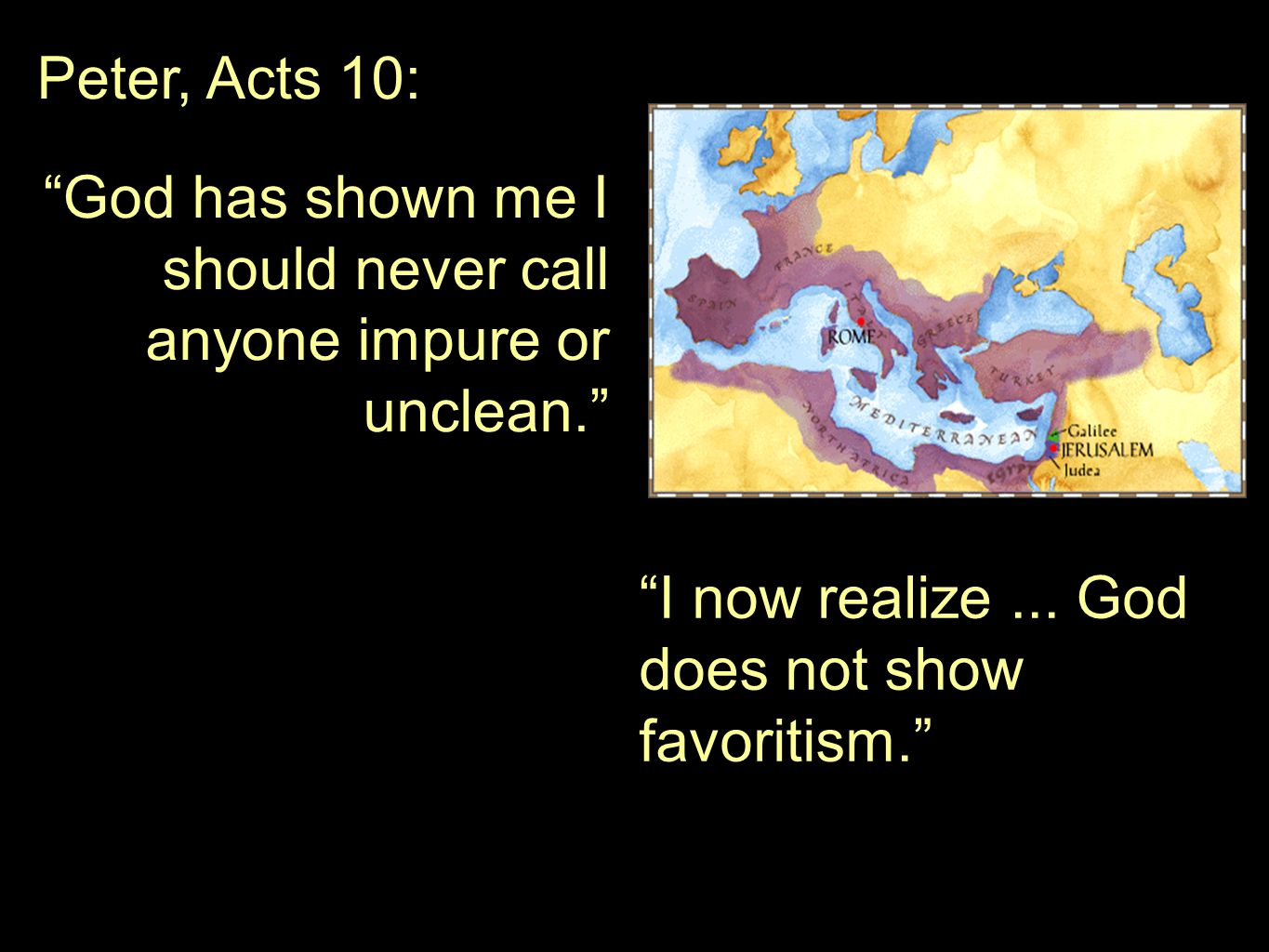 Peter, Acts 10: God has shown me I should never call anyone impure or unclean. I now realize...