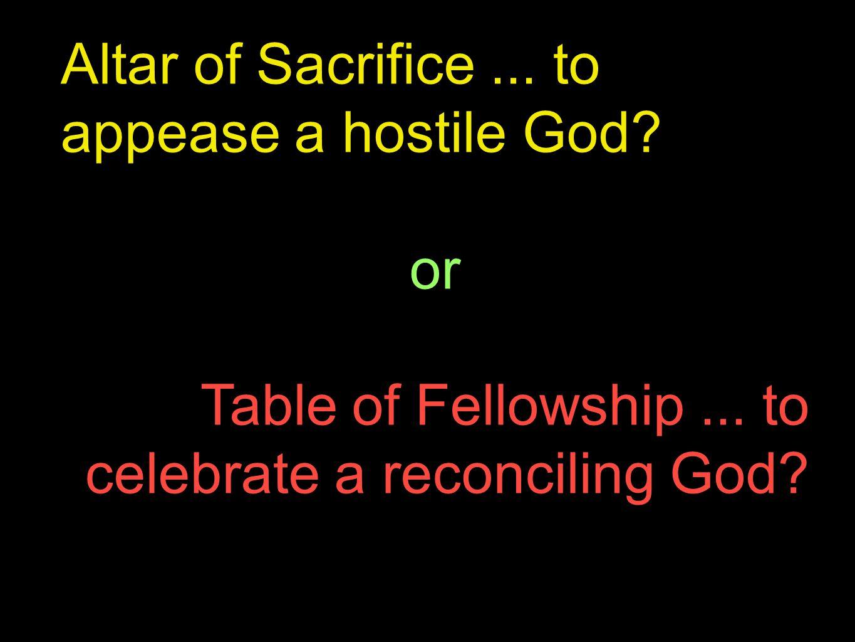 Altar of Sacrifice... to appease a hostile God. or Table of Fellowship...