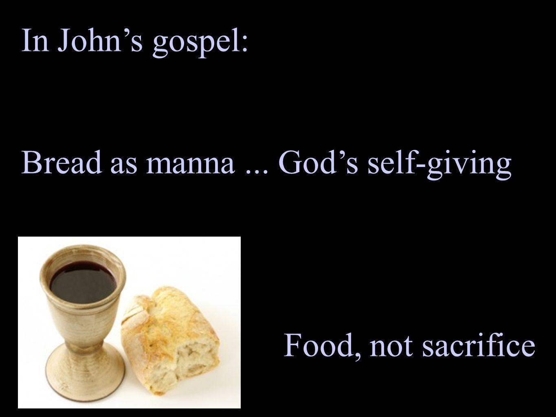 In John's gospel: Bread as manna... God's self-giving Food, not sacrifice