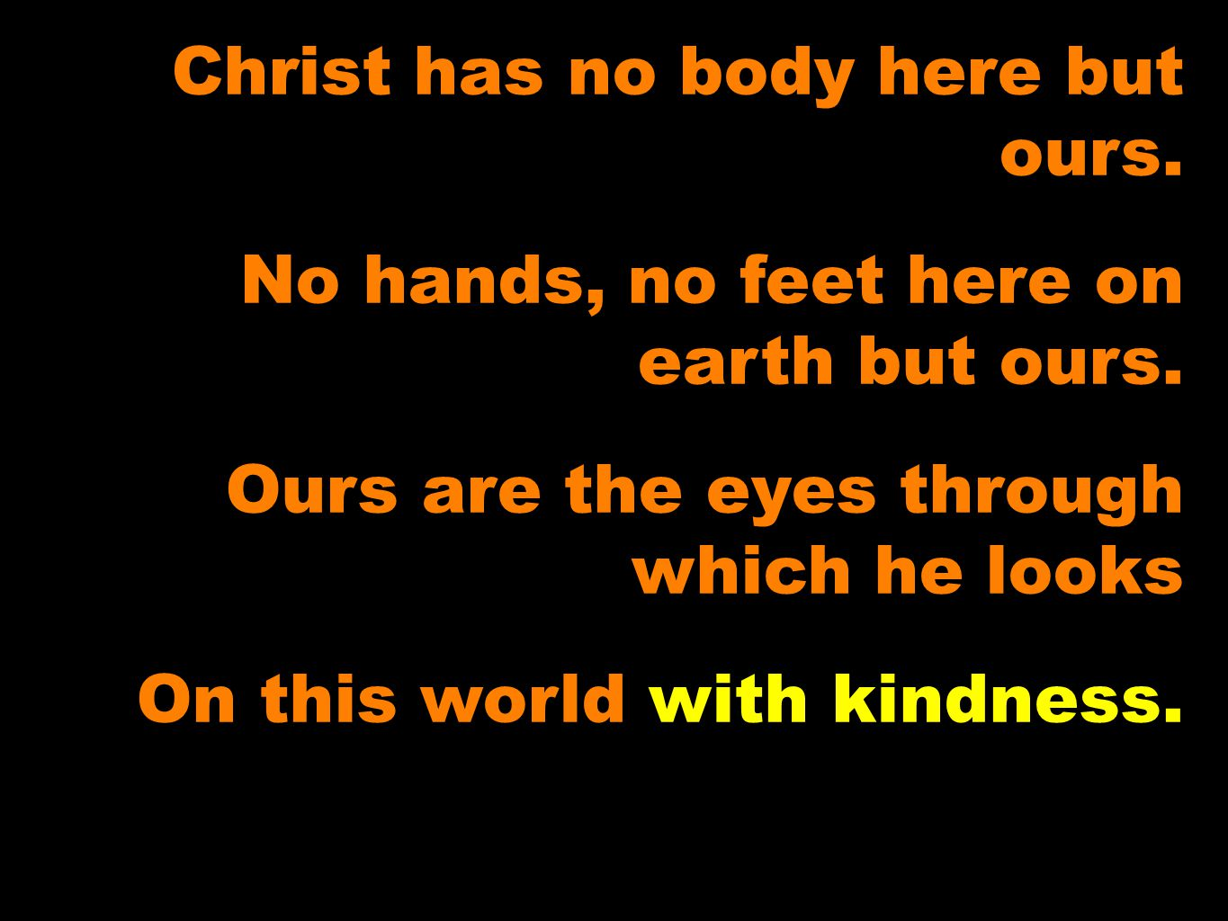 Christ has no body here but ours. No hands, no feet here on earth but ours.
