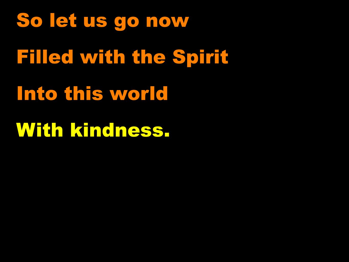 So let us go now Filled with the Spirit Into this world With kindness.