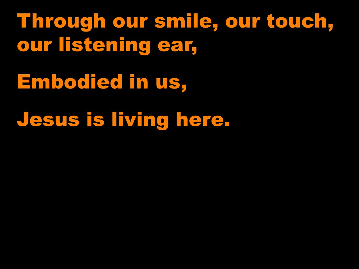 Through our smile, our touch, our listening ear, Embodied in us, Jesus is living here.