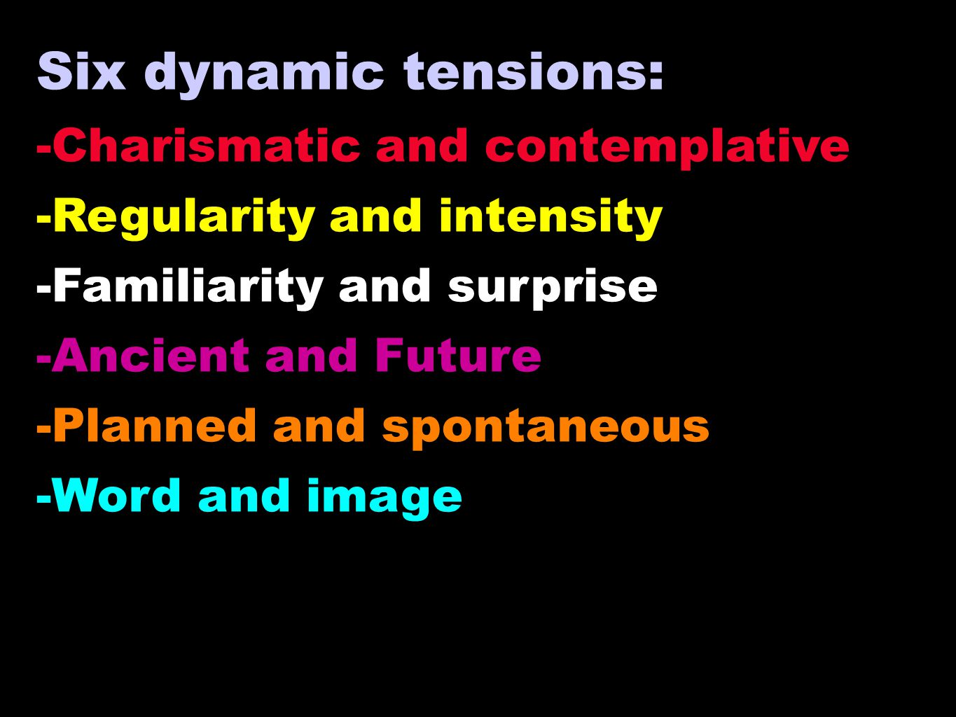 Six dynamic tensions: -Charismatic and contemplative -Regularity and intensity -Familiarity and surprise -Ancient and Future -Planned and spontaneous -Word and image