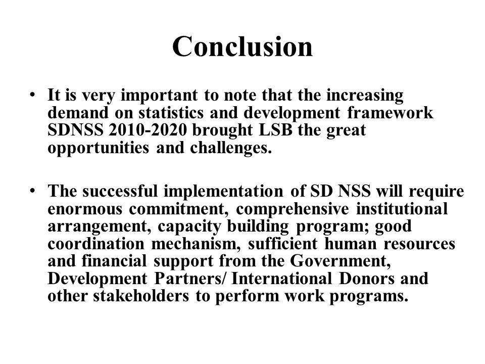 Conclusion It is very important to note that the increasing demand on statistics and development framework SDNSS 2010-2020 brought LSB the great oppor