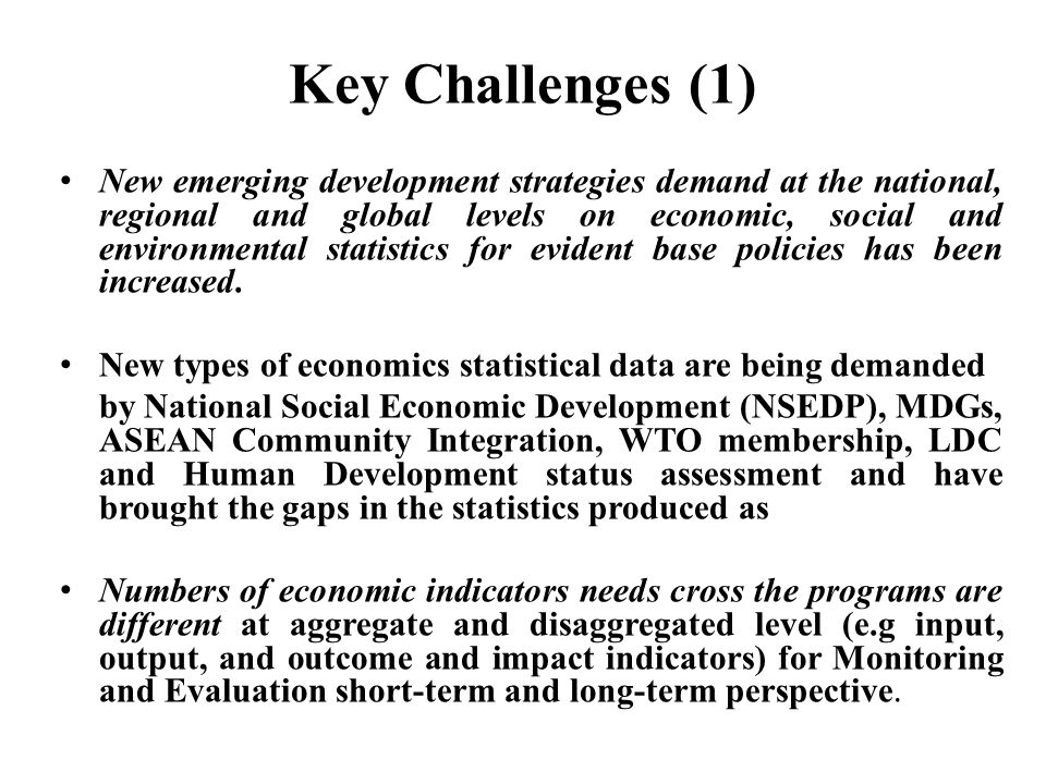 Key Challenges (1) New emerging development strategies demand at the national, regional and global levels on economic, social and environmental statis
