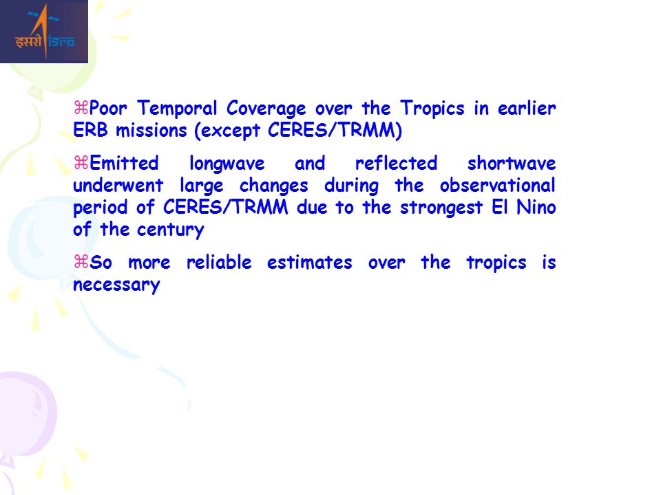  Poor Temporal Coverage over the Tropics in earlier ERB missions (except CERES/TRMM)  Emitted longwave and reflected shortwave underwent large changes during the observational period of CERES/TRMM due to the strongest El Nino of the century  So more reliable estimates over the tropics is necessary