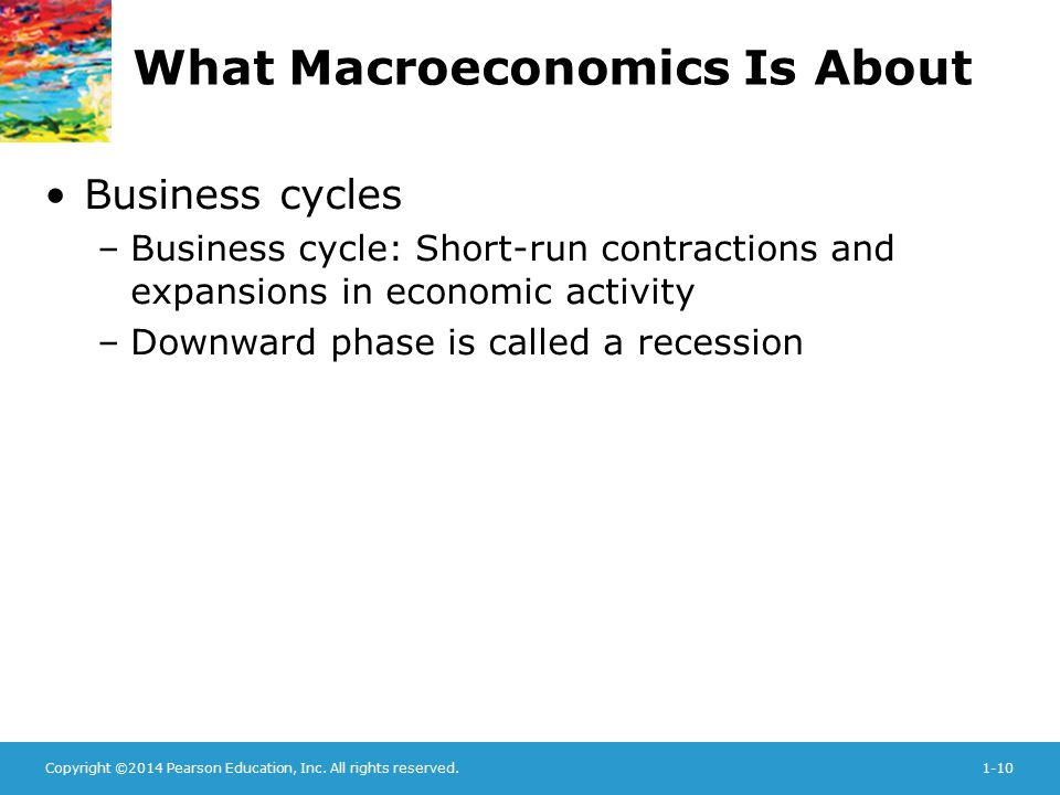 Copyright ©2014 Pearson Education, Inc. All rights reserved.1-10 What Macroeconomics Is About Business cycles –Business cycle: Short-run contractions