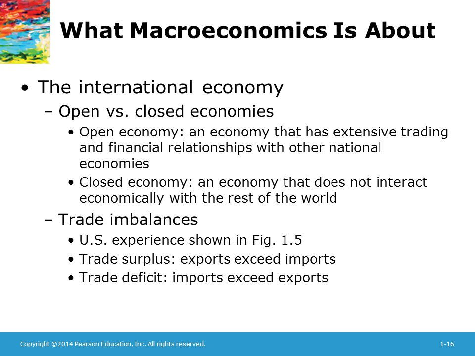 Copyright ©2014 Pearson Education, Inc. All rights reserved.1-16 What Macroeconomics Is About The international economy –Open vs. closed economies Ope