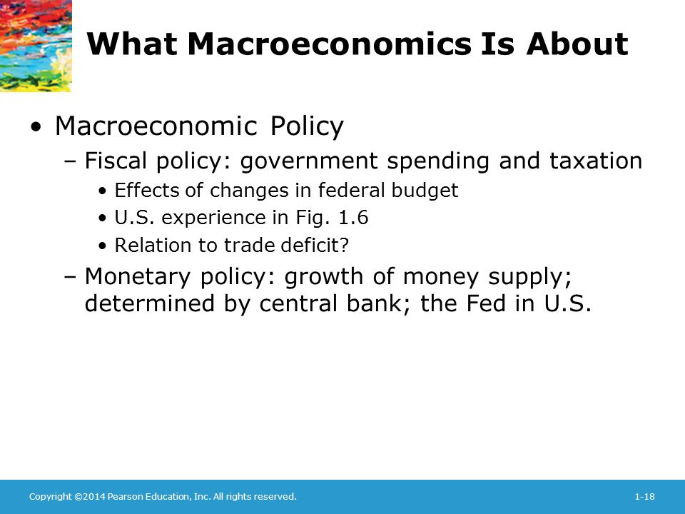 Copyright ©2014 Pearson Education, Inc. All rights reserved.1-18 What Macroeconomics Is About Macroeconomic Policy –Fiscal policy: government spending