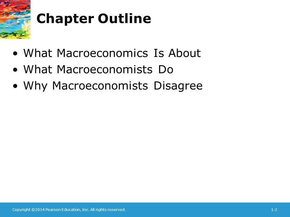 Copyright ©2014 Pearson Education, Inc. All rights reserved.1-2 Chapter Outline What Macroeconomics Is About What Macroeconomists Do Why Macroeconomis
