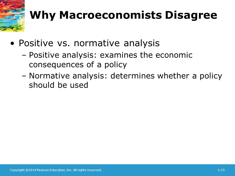 Copyright ©2014 Pearson Education, Inc. All rights reserved.1-25 Why Macroeconomists Disagree Positive vs. normative analysis –Positive analysis: exam