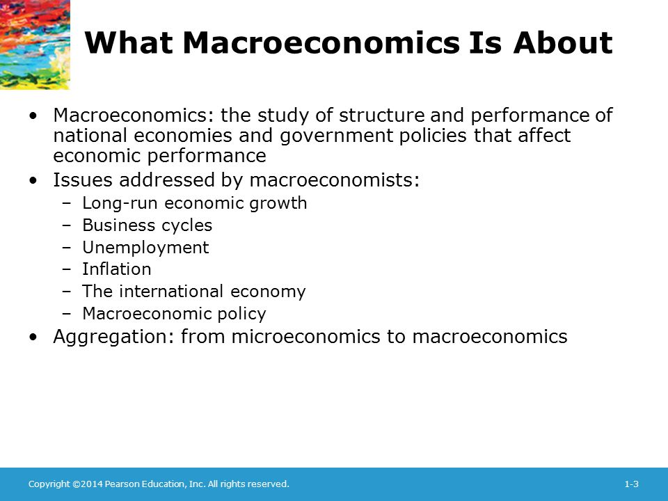 Copyright ©2014 Pearson Education, Inc. All rights reserved.1-3 What Macroeconomics Is About Macroeconomics: the study of structure and performance of
