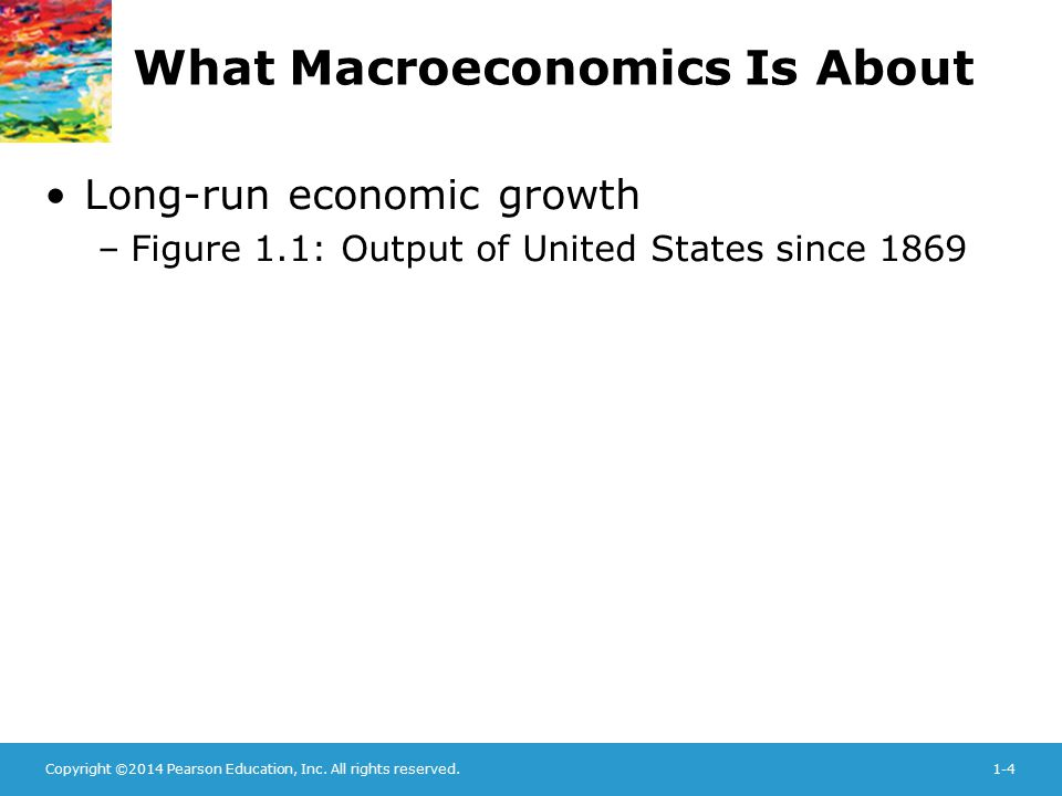 Copyright ©2014 Pearson Education, Inc. All rights reserved.1-4 What Macroeconomics Is About Long-run economic growth –Figure 1.1: Output of United St