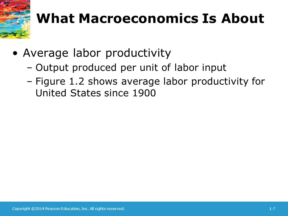 Copyright ©2014 Pearson Education, Inc. All rights reserved.1-7 What Macroeconomics Is About Average labor productivity –Output produced per unit of l