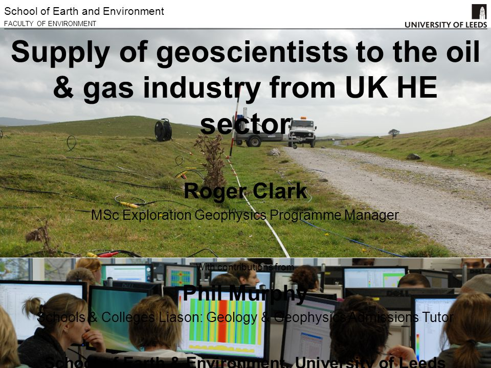 School of Earth and Environment FACULTY OF ENVIRONMENT Supply of geoscientists to the oil & gas industry from UK HE sector Roger Clark MSc Exploration Geophysics Programme Manager With contributions from Phil Murphy Schools & Colleges Liason: Geology & Geophysics Admissions Tutor School of Earth & Environment, University of Leeds