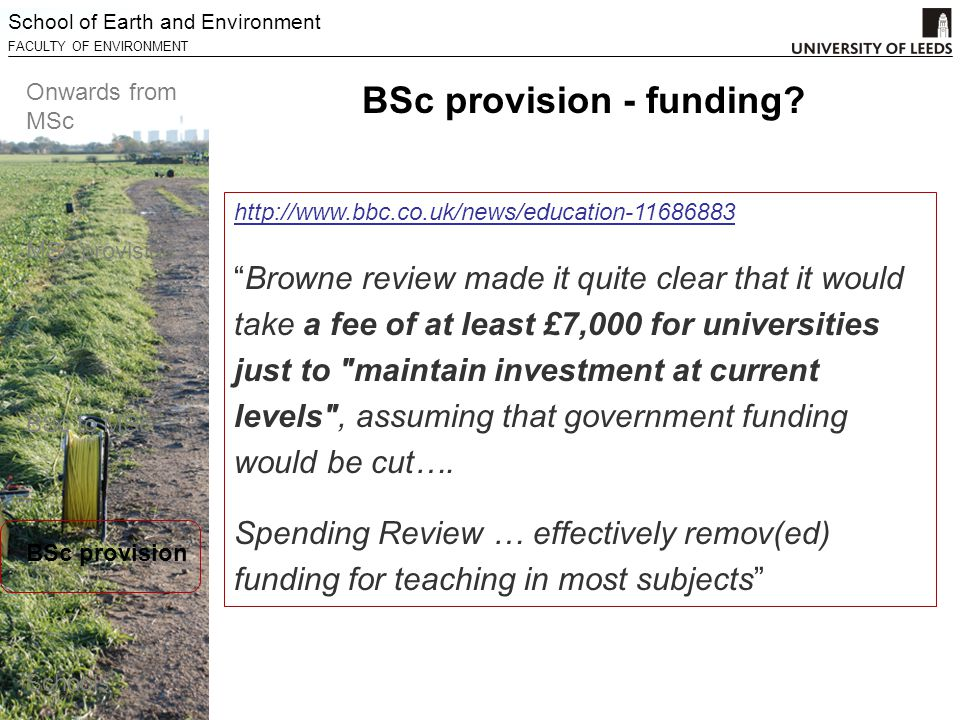 School of Earth and Environment FACULTY OF ENVIRONMENT Onwards from MSc MSc provision BSc to MSc BSc provision Schools http://www.bbc.co.uk/news/education-11686883 Browne review made it quite clear that it would take a fee of at least £7,000 for universities just to maintain investment at current levels , assuming that government funding would be cut….