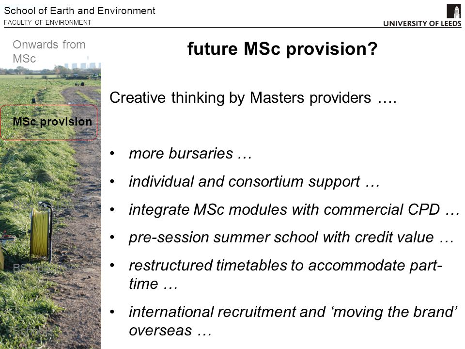 School of Earth and Environment FACULTY OF ENVIRONMENT Onwards from MSc MSc provision BSc to MSc BSc provision Schools Creative thinking by Masters providers ….