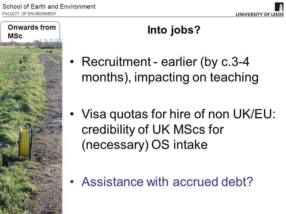 School of Earth and Environment FACULTY OF ENVIRONMENT Recruitment - earlier (by c.3-4 months), impacting on teaching Visa quotas for hire of non UK/EU: credibility of UK MScs for (necessary) OS intake Assistance with accrued debt.