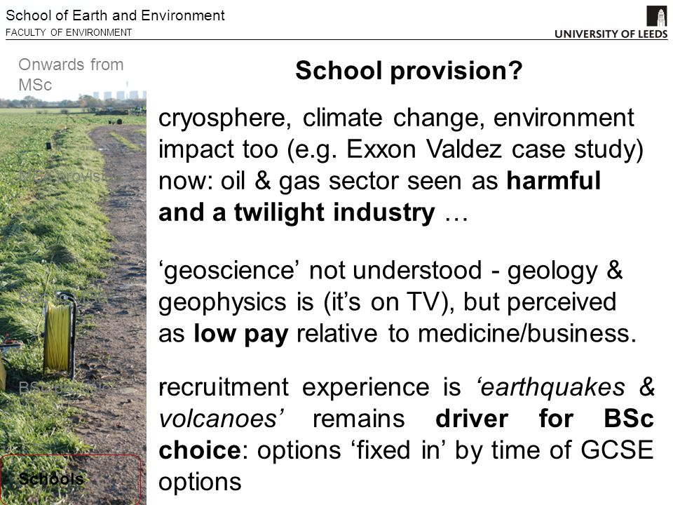 School of Earth and Environment FACULTY OF ENVIRONMENT Onwards from MSc MSc provision BSc to MSc BSc provision Schools cryosphere, climate change, environment impact too (e.g.