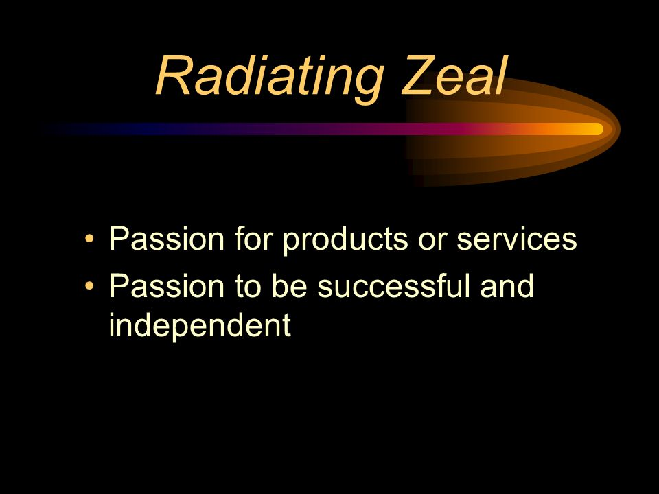 Radiating Zeal Passion for products or services Passion to be successful and independent