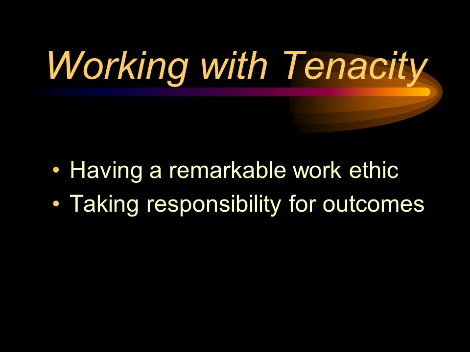 Working with Tenacity Having a remarkable work ethic Taking responsibility for outcomes
