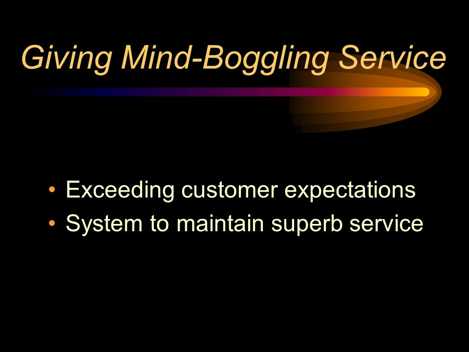Giving Mind-Boggling Service Exceeding customer expectations System to maintain superb service