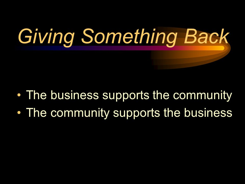 Giving Something Back The business supports the community The community supports the business