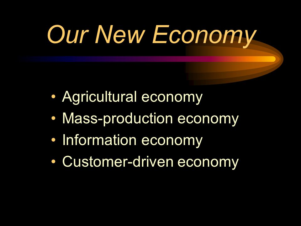Our New Economy Agricultural economy Mass-production economy Information economy Customer-driven economy