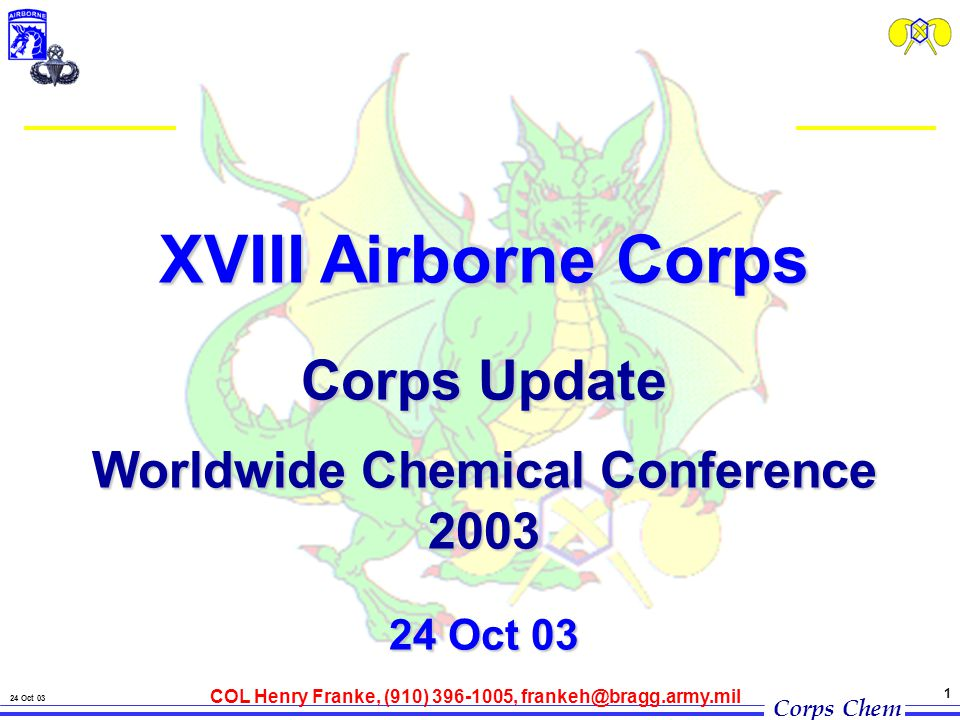 Corps Chem 24 Oct 03 1 XVIII Airborne Corps Corps Update Worldwide Chemical Conference 2003 24 Oct 03 COL Henry Franke, (910) 396-1005, frankeh@bragg.army.mil