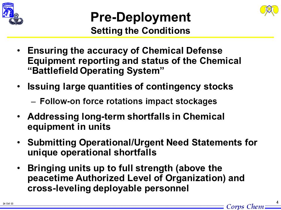 Corps Chem 24 Oct 03 4 Pre-Deployment Setting the Conditions Ensuring the accuracy of Chemical Defense Equipment reporting and status of the Chemical Battlefield Operating System Issuing large quantities of contingency stocks –Follow-on force rotations impact stockages Addressing long-term shortfalls in Chemical equipment in units Submitting Operational/Urgent Need Statements for unique operational shortfalls Bringing units up to full strength (above the peacetime Authorized Level of Organization) and cross-leveling deployable personnel