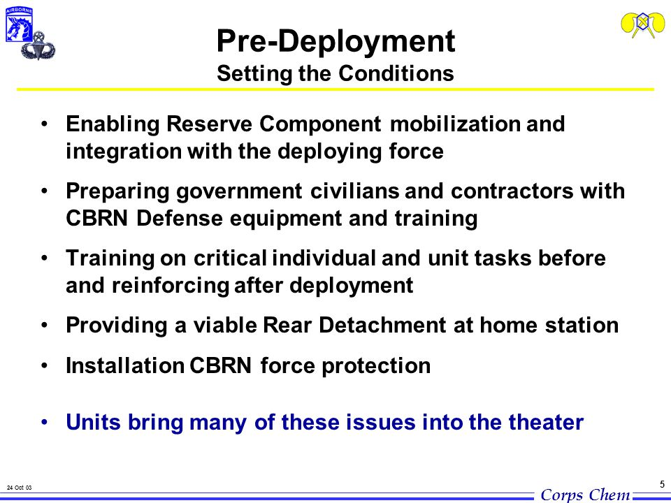 Corps Chem 24 Oct 03 5 Pre-Deployment Setting the Conditions Enabling Reserve Component mobilization and integration with the deploying force Preparing government civilians and contractors with CBRN Defense equipment and training Training on critical individual and unit tasks before and reinforcing after deployment Providing a viable Rear Detachment at home station Installation CBRN force protection Units bring many of these issues into the theater