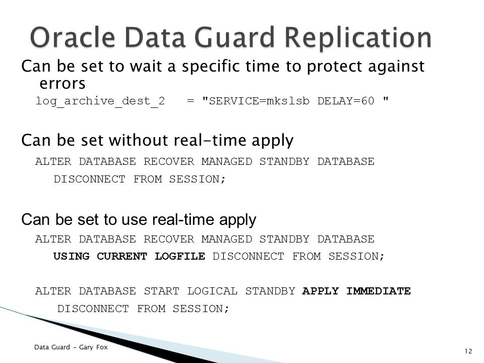 Data Guard - Gary Fox 12 Can be set to wait a specific time to protect against errors log_archive_dest_2 = SERVICE=mkslsb DELAY=60 Can be set without real-time apply ALTER DATABASE RECOVER MANAGED STANDBY DATABASE DISCONNECT FROM SESSION; Can be set to use real-time apply ALTER DATABASE RECOVER MANAGED STANDBY DATABASE USING CURRENT LOGFILE DISCONNECT FROM SESSION; ALTER DATABASE START LOGICAL STANDBY APPLY IMMEDIATE DISCONNECT FROM SESSION;