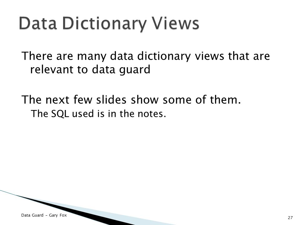 Data Guard - Gary Fox There are many data dictionary views that are relevant to data guard The next few slides show some of them. The SQL used is in t