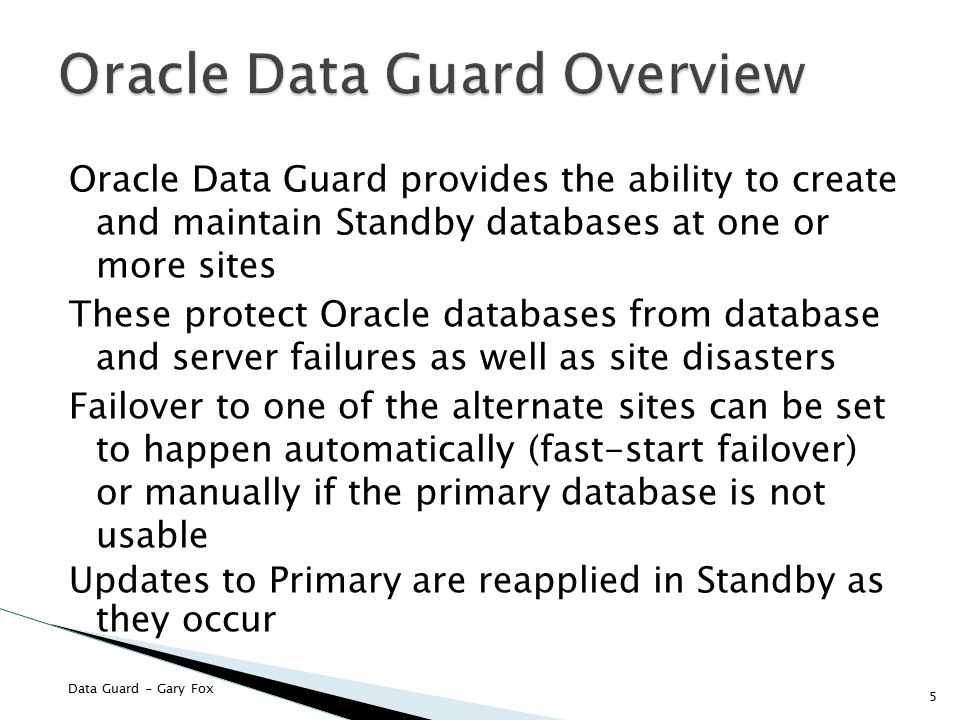 Data Guard - Gary Fox Oracle Data Guard provides the ability to create and maintain Standby databases at one or more sites These protect Oracle databases from database and server failures as well as site disasters Failover to one of the alternate sites can be set to happen automatically (fast-start failover) or manually if the primary database is not usable Updates to Primary are reapplied in Standby as they occur 5