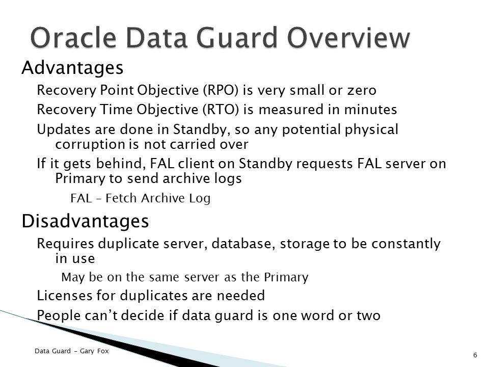 Data Guard - Gary Fox Advantages Recovery Point Objective (RPO) is very small or zero Recovery Time Objective (RTO) is measured in minutes Updates are done in Standby, so any potential physical corruption is not carried over If it gets behind, FAL client on Standby requests FAL server on Primary to send archive logs FAL – Fetch Archive Log Disadvantages Requires duplicate server, database, storage to be constantly in use May be on the same server as the Primary Licenses for duplicates are needed People can't decide if data guard is one word or two 6