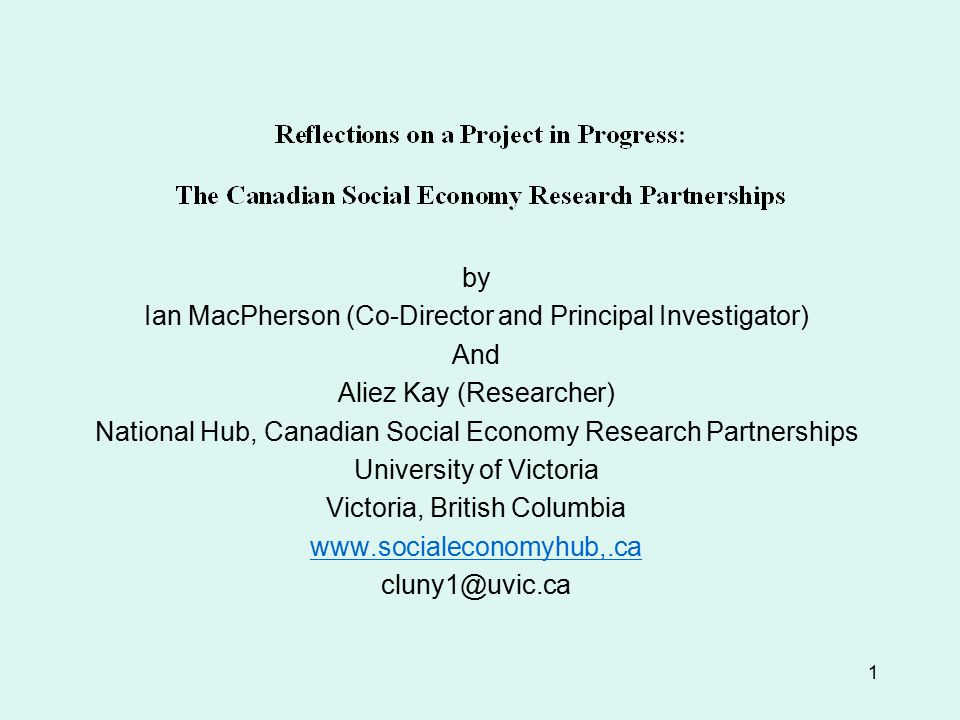 1 by Ian MacPherson (Co-Director and Principal Investigator) And Aliez Kay (Researcher) National Hub, Canadian Social Economy Research Partnerships University of Victoria Victoria, British Columbia www.socialeconomyhub,.ca cluny1@uvic.ca