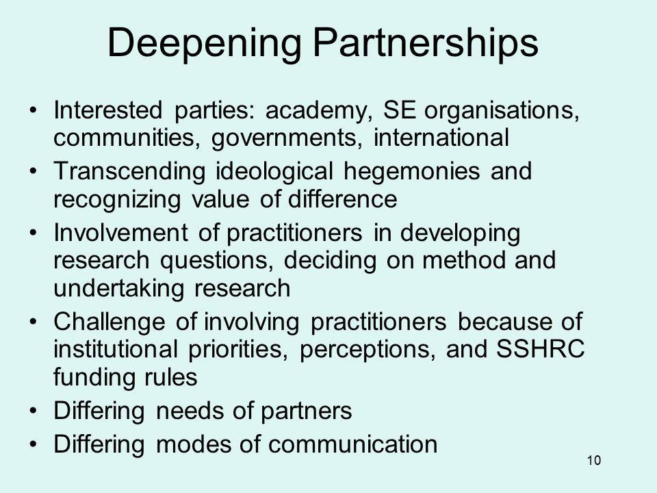 10 Deepening Partnerships Interested parties: academy, SE organisations, communities, governments, international Transcending ideological hegemonies and recognizing value of difference Involvement of practitioners in developing research questions, deciding on method and undertaking research Challenge of involving practitioners because of institutional priorities, perceptions, and SSHRC funding rules Differing needs of partners Differing modes of communication