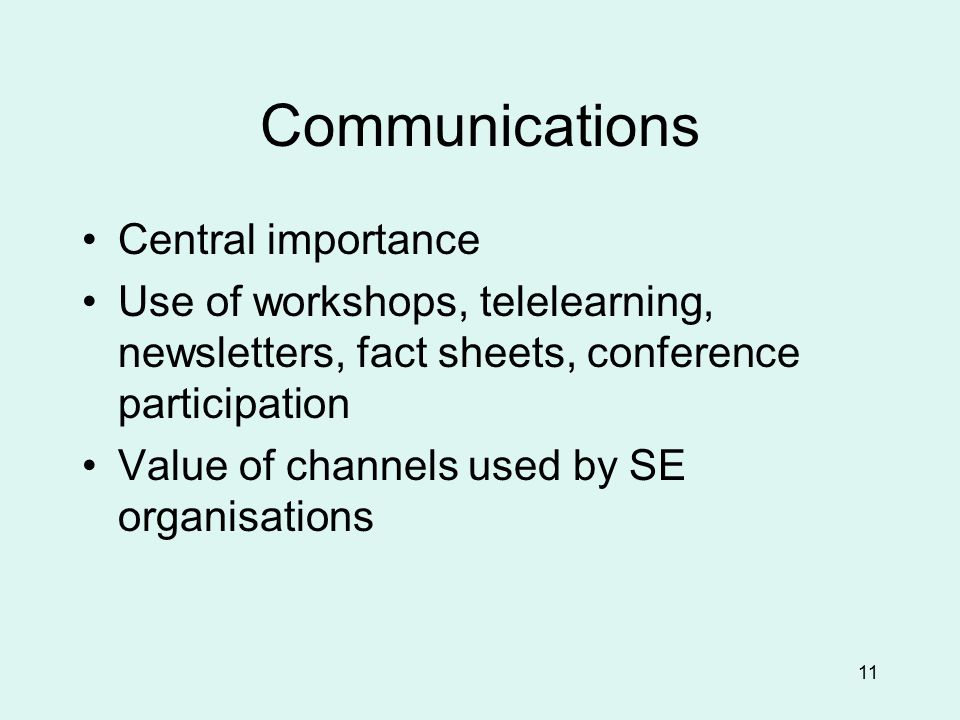 11 Communications Central importance Use of workshops, telelearning, newsletters, fact sheets, conference participation Value of channels used by SE organisations