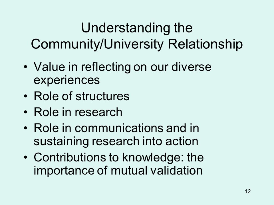 12 Understanding the Community/University Relationship Value in reflecting on our diverse experiences Role of structures Role in research Role in communications and in sustaining research into action Contributions to knowledge: the importance of mutual validation