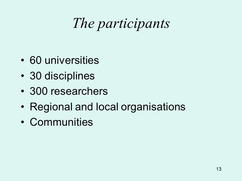 13 The participants 60 universities 30 disciplines 300 researchers Regional and local organisations Communities